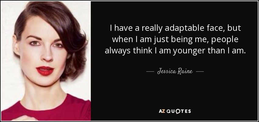 I have a really adaptable face, but when I am just being me, people always think I am younger than I am. - Jessica Raine