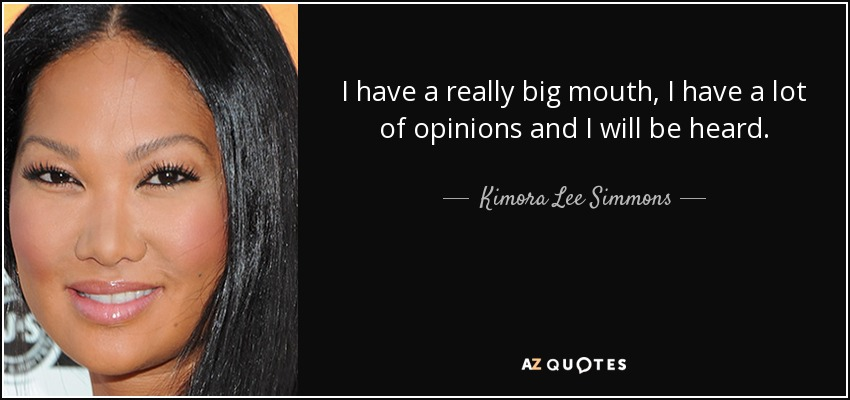 I have a really big mouth, I have a lot of opinions and I will be heard. - Kimora Lee Simmons