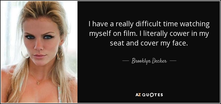 I have a really difficult time watching myself on film. I literally cower in my seat and cover my face. - Brooklyn Decker