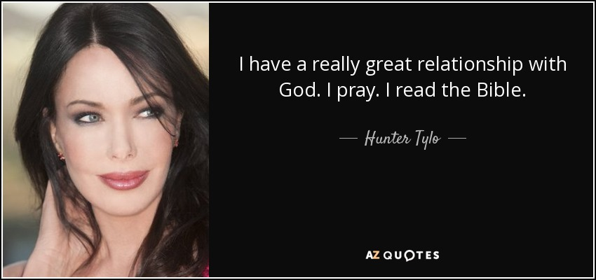 I have a really great relationship with God. I pray. I read the Bible. - Hunter Tylo