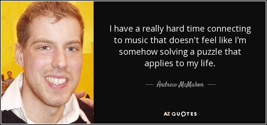 I have a really hard time connecting to music that doesn't feel like I'm somehow solving a puzzle that applies to my life. - Andrew McMahon