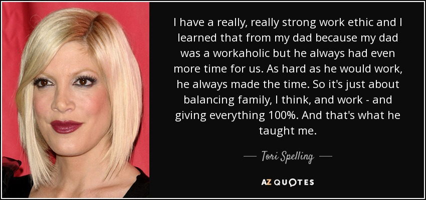 I have a really, really strong work ethic and I learned that from my dad because my dad was a workaholic but he always had even more time for us. As hard as he would work, he always made the time. So it's just about balancing family, I think, and work - and giving everything 100%. And that's what he taught me. - Tori Spelling