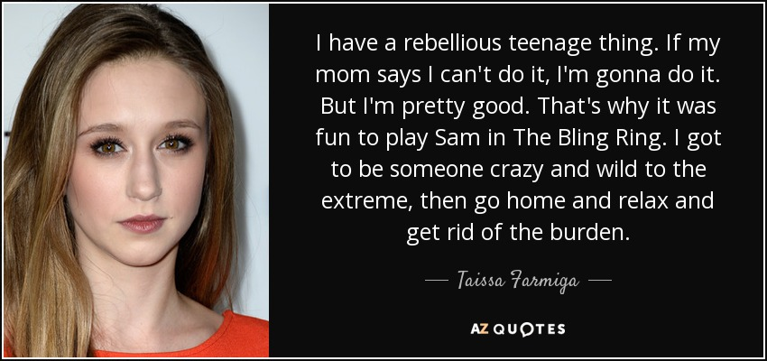 I have a rebellious teenage thing. If my mom says I can't do it, I'm gonna do it. But I'm pretty good. That's why it was fun to play Sam in The Bling Ring. I got to be someone crazy and wild to the extreme, then go home and relax and get rid of the burden. - Taissa Farmiga