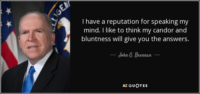 I have a reputation for speaking my mind. I like to think my candor and bluntness will give you the answers. - John O. Brennan