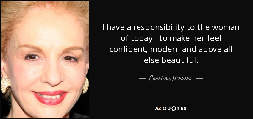 I have a responsibility to the woman of today - to make her feel confident, modern and above all else beautiful. - Carolina Herrera