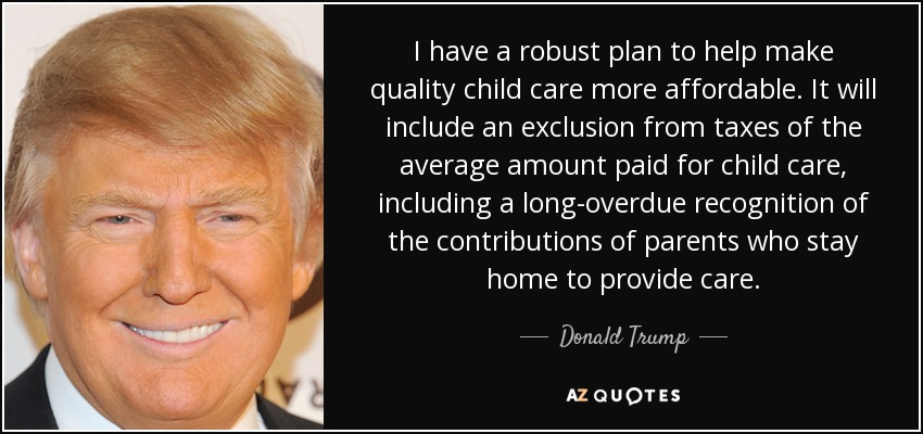 I have a robust plan to help make quality child care more affordable. It will include an exclusion from taxes of the average amount paid for child care, including a long-overdue recognition of the contributions of parents who stay home to provide care. - Donald Trump