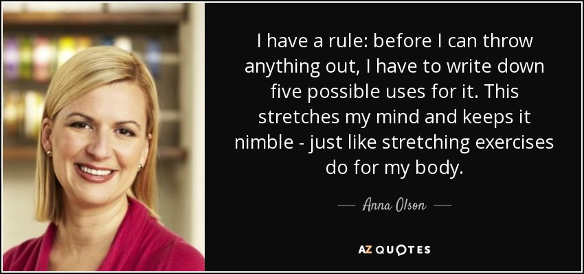 I have a rule: before I can throw anything out, I have to write down five possible uses for it. This stretches my mind and keeps it nimble - just like stretching exercises do for my body. - Anna Olson