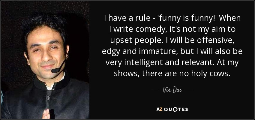I have a rule - 'funny is funny!' When I write comedy, it's not my aim to upset people. I will be offensive, edgy and immature, but I will also be very intelligent and relevant. At my shows, there are no holy cows. - Vir Das