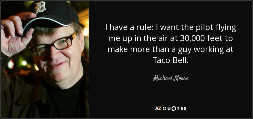 I have a rule: I want the pilot flying me up in the air at 30,000 feet to make more than a guy working at Taco Bell. - Michael Moore