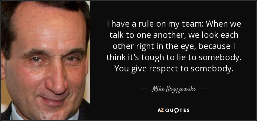 I have a rule on my team: When we talk to one another, we look each other right in the eye, because I think it's tough to lie to somebody. You give respect to somebody. - Mike Krzyzewski