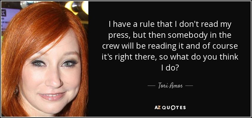 I have a rule that I don't read my press, but then somebody in the crew will be reading it and of course it's right there, so what do you think I do? - Tori Amos