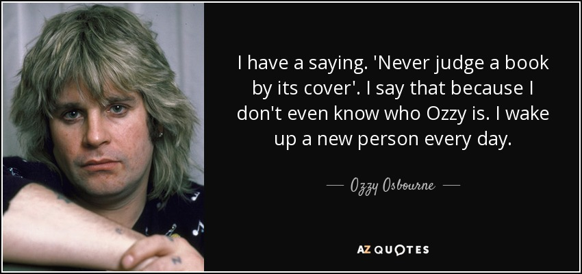 I have a saying. 'Never judge a book by its cover'. I say that because I don't even know who Ozzy is. I wake up a new person every day. - Ozzy Osbourne