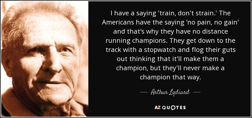 I have a saying 'train, don't strain.' The Americans have the saying 'no pain, no gain' and that's why they have no distance running champions. They get down to the track with a stopwatch and flog their guts out thinking that it'll make them a champion, but they'll never make a champion that way. - Arthur Lydiard
