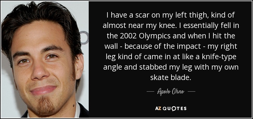 I have a scar on my left thigh, kind of almost near my knee. I essentially fell in the 2002 Olympics and when I hit the wall - because of the impact - my right leg kind of came in at like a knife-type angle and stabbed my leg with my own skate blade. - Apolo Ohno