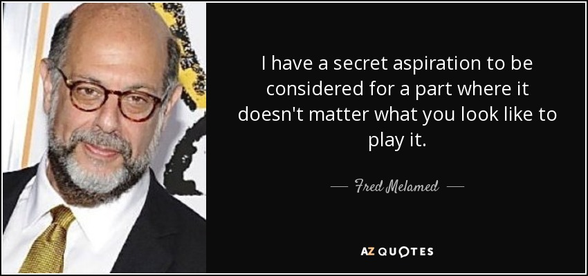 I have a secret aspiration to be considered for a part where it doesn't matter what you look like to play it. - Fred Melamed