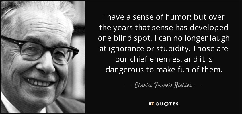 I have a sense of humor; but over the years that sense has developed one blind spot. I can no longer laugh at ignorance or stupidity. Those are our chief enemies, and it is dangerous to make fun of them. - Charles Francis Richter