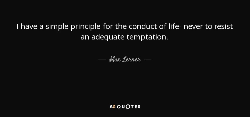 I have a simple principle for the conduct of life- never to resist an adequate temptation. - Max Lerner