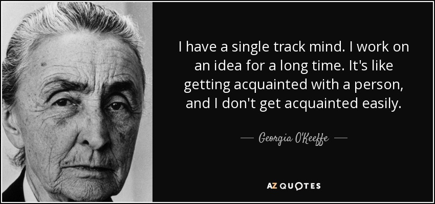 I have a single track mind. I work on an idea for a long time. It's like getting acquainted with a person, and I don't get acquainted easily. - Georgia O'Keeffe