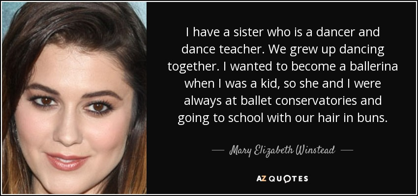 I have a sister who is a dancer and dance teacher. We grew up dancing together. I wanted to become a ballerina when I was a kid, so she and I were always at ballet conservatories and going to school with our hair in buns. - Mary Elizabeth Winstead
