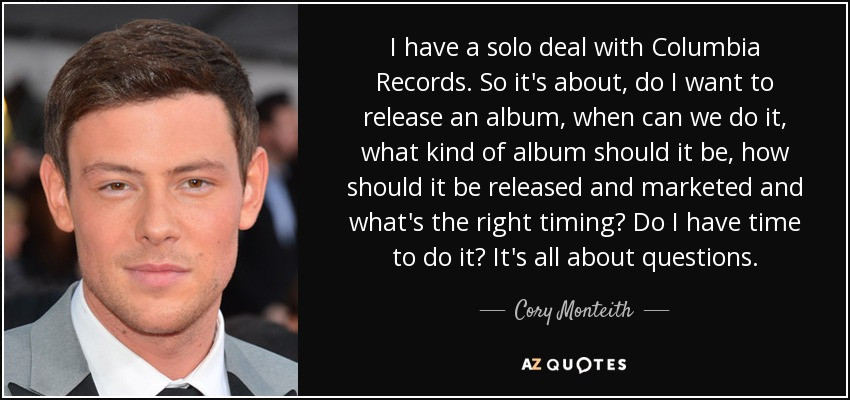 I have a solo deal with Columbia Records. So it's about, do I want to release an album, when can we do it, what kind of album should it be, how should it be released and marketed and what's the right timing? Do I have time to do it? It's all about questions. - Cory Monteith