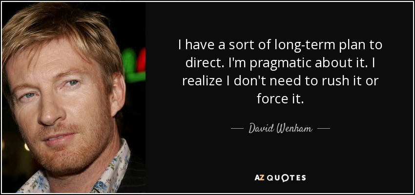 I have a sort of long-term plan to direct. I'm pragmatic about it. I realize I don't need to rush it or force it. - David Wenham