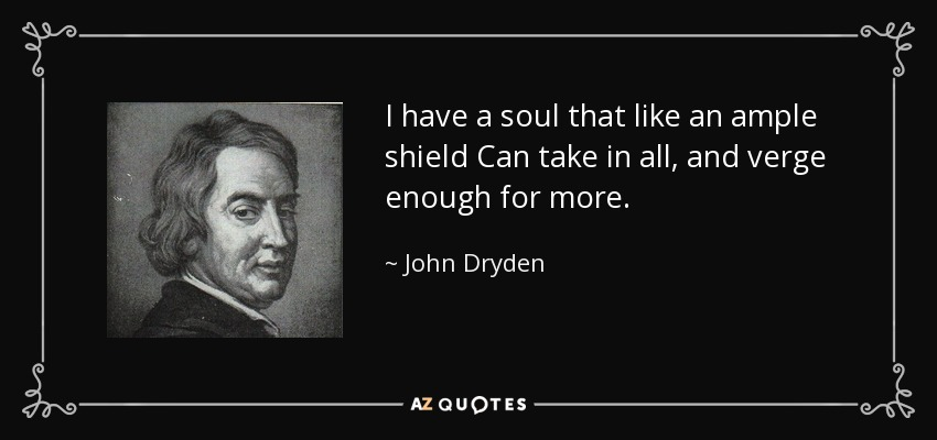 I have a soul that like an ample shield Can take in all, and verge enough for more. - John Dryden