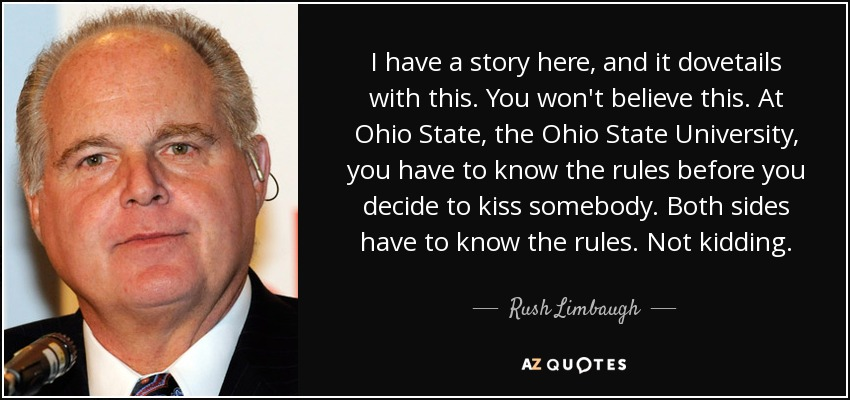 I have a story here, and it dovetails with this. You won't believe this. At Ohio State, the Ohio State University, you have to know the rules before you decide to kiss somebody. Both sides have to know the rules. Not kidding. - Rush Limbaugh