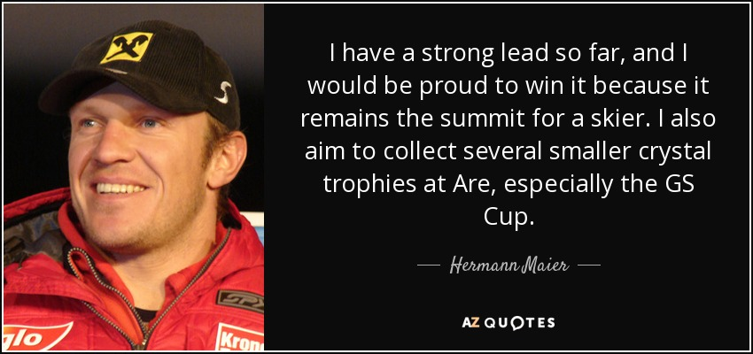 I have a strong lead so far, and I would be proud to win it because it remains the summit for a skier. I also aim to collect several smaller crystal trophies at Are, especially the GS Cup. - Hermann Maier