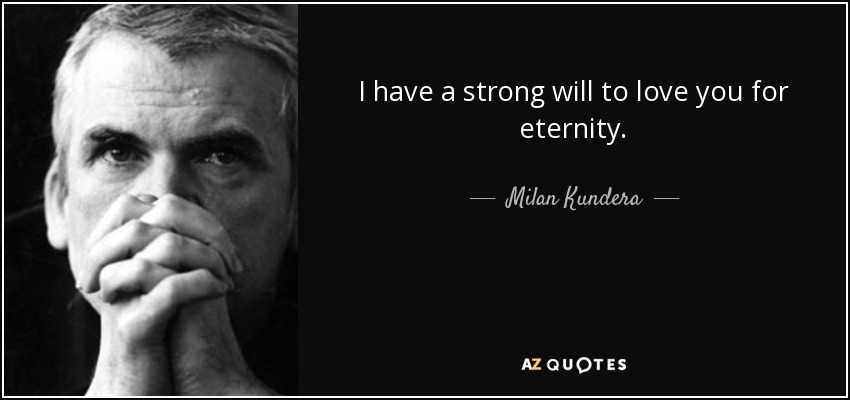 I have a strong will to love you for eternity. - Milan Kundera