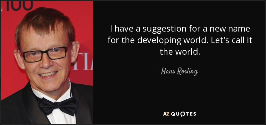 I have a suggestion for a new name for the developing world. Let's call it the world. - Hans Rosling
