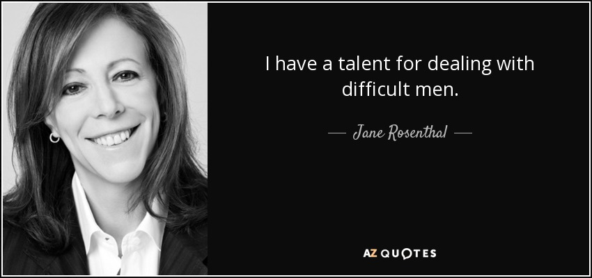 I have a talent for dealing with difficult men. - Jane Rosenthal