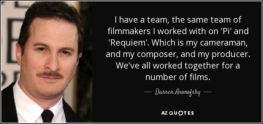 I have a team, the same team of filmmakers I worked with on 'Pi' and 'Requiem'. Which is my cameraman, and my composer, and my producer. We've all worked together for a number of films. - Darren Aronofsky