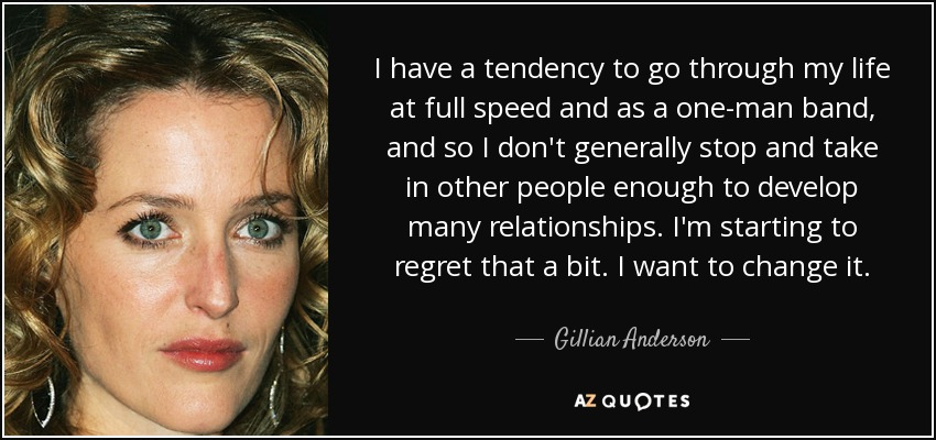 I have a tendency to go through my life at full speed and as a one-man band, and so I don't generally stop and take in other people enough to develop many relationships. I'm starting to regret that a bit. I want to change it. - Gillian Anderson