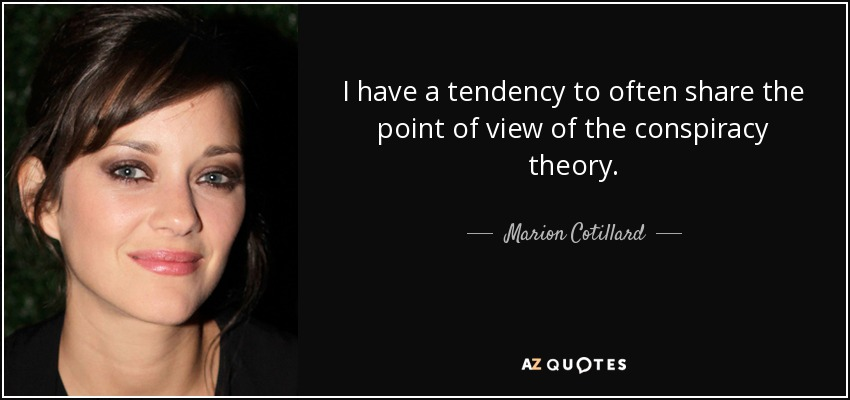 I have a tendency to often share the point of view of the conspiracy theory. - Marion Cotillard