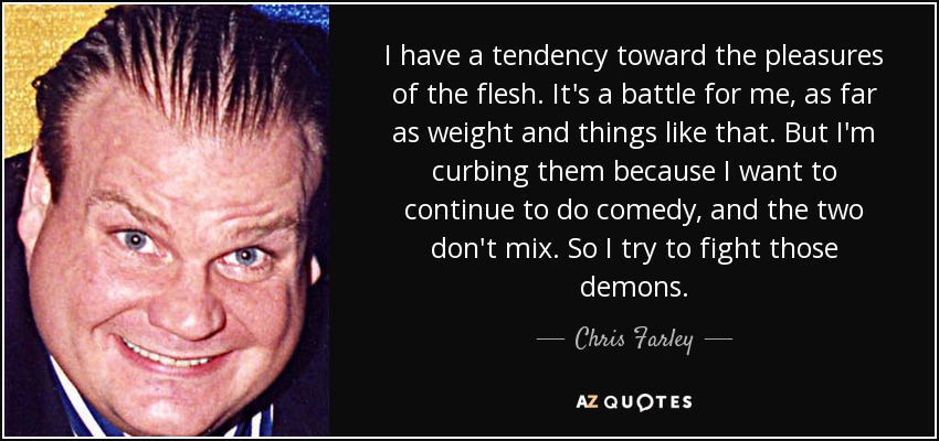 I have a tendency toward the pleasures of the flesh. It's a battle for me, as far as weight and things like that. But I'm curbing them because I want to continue to do comedy, and the two don't mix. So I try to fight those demons. - Chris Farley