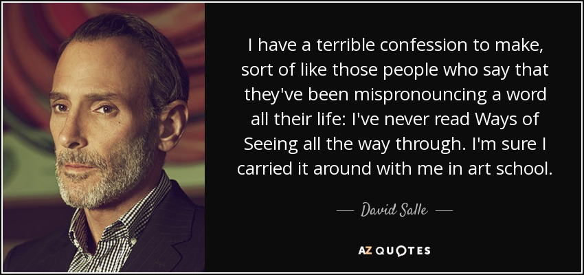I have a terrible confession to make, sort of like those people who say that they've been mispronouncing a word all their life: I've never read Ways of Seeing all the way through. I'm sure I carried it around with me in art school. - David Salle