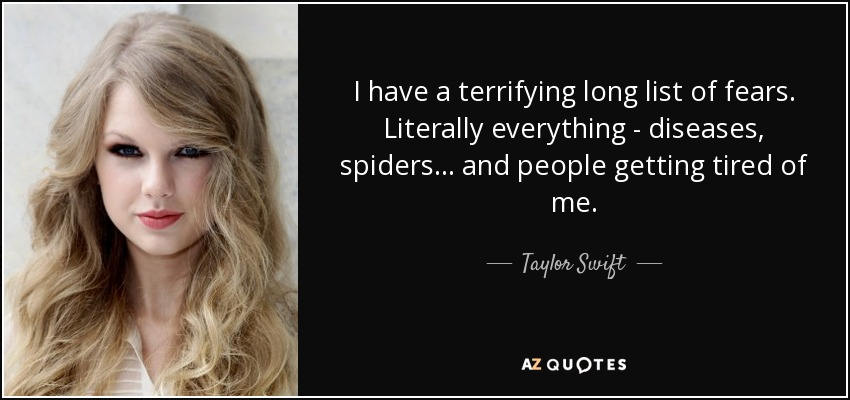 I have a terrifying long list of fears. Literally everything - diseases, spiders... and people getting tired of me. - Taylor Swift