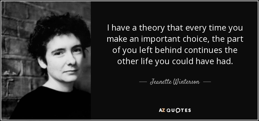 I have a theory that every time you make an important choice, the part of you left behind continues the other life you could have had. - Jeanette Winterson
