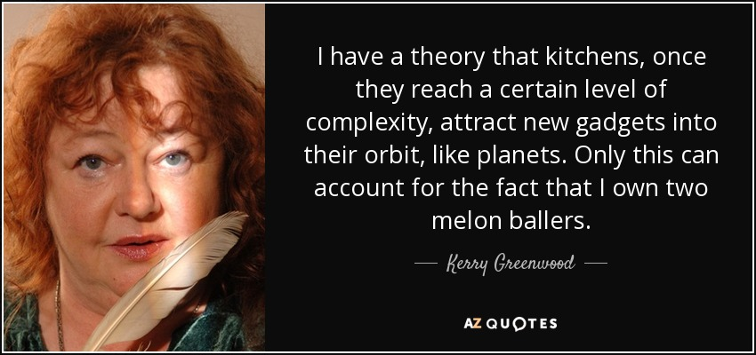 I have a theory that kitchens, once they reach a certain level of complexity, attract new gadgets into their orbit, like planets. Only this can account for the fact that I own two melon ballers. - Kerry Greenwood