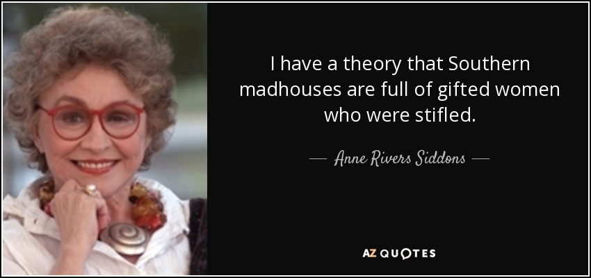 I have a theory that Southern madhouses are full of gifted women who were stifled. - Anne Rivers Siddons