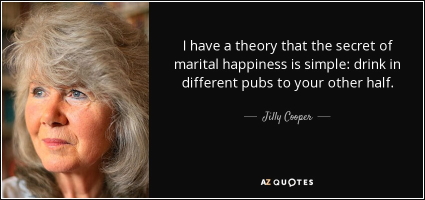 I have a theory that the secret of marital happiness is simple: drink in different pubs to your other half. - Jilly Cooper