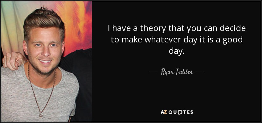 I have a theory that you can decide to make whatever day it is a good day. - Ryan Tedder