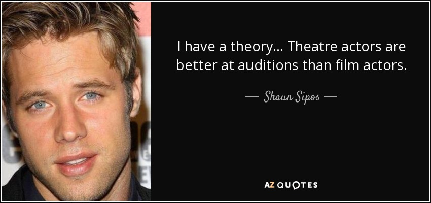 I have a theory... Theatre actors are better at auditions than film actors. - Shaun Sipos