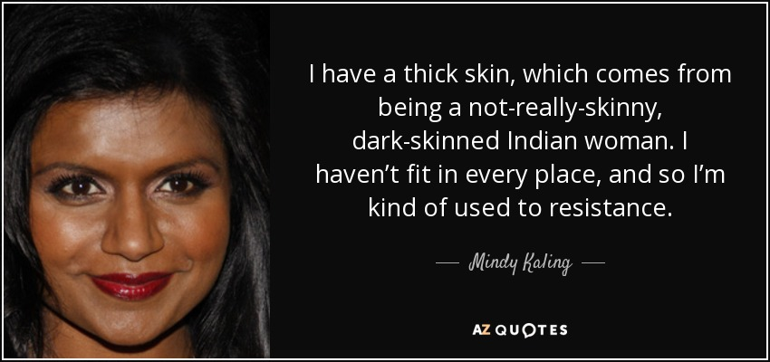 Mindy Kaling Quote: I Have A Thick Skin, Which Comes From