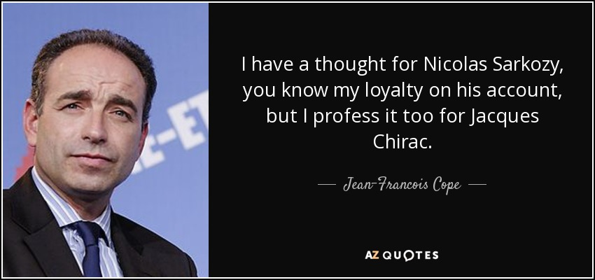 I have a thought for Nicolas Sarkozy, you know my loyalty on his account, but I profess it too for Jacques Chirac. - Jean-Francois Cope