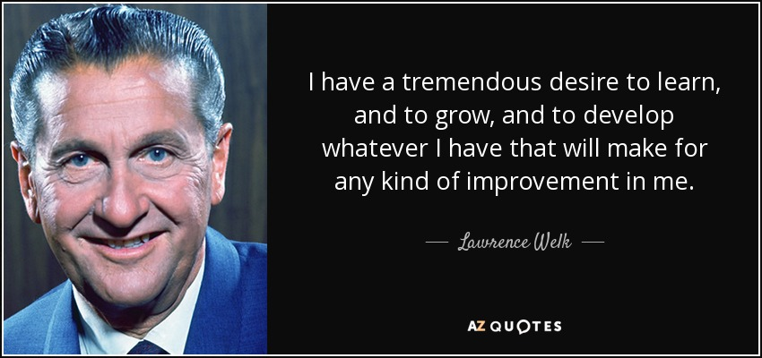 I have a tremendous desire to learn, and to grow, and to develop whatever I have that will make for any kind of improvement in me. - Lawrence Welk