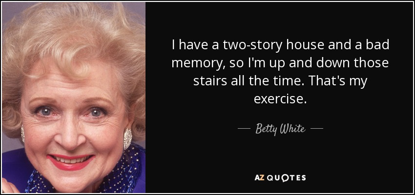 I have a two-story house and a bad memory, so I'm up and down those stairs all the time. That's my exercise. - Betty White