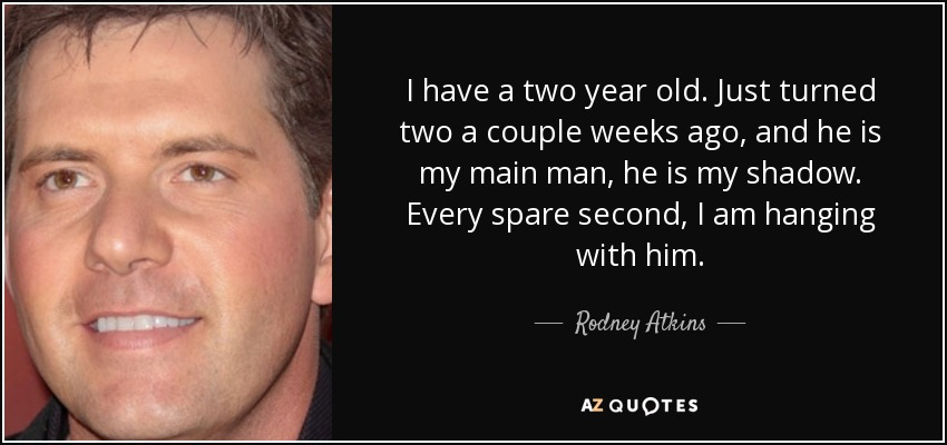 I have a two year old. Just turned two a couple weeks ago, and he is my main man, he is my shadow. Every spare second, I am hanging with him. - Rodney Atkins