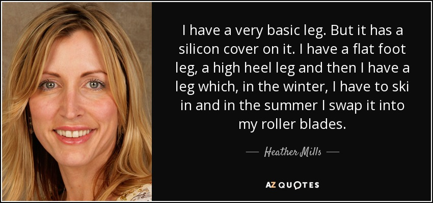 I have a very basic leg. But it has a silicon cover on it. I have a flat foot leg, a high heel leg and then I have a leg which, in the winter, I have to ski in and in the summer I swap it into my roller blades. - Heather Mills