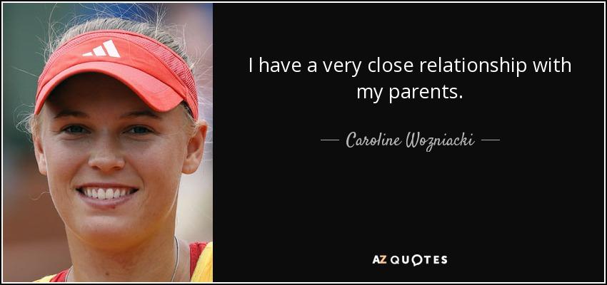 I have a very close relationship with my parents. - Caroline Wozniacki